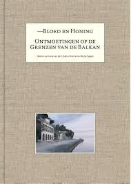 Bloed en honing, ontmoetingen op de grenzen van de Balkan - Irene van der Linde